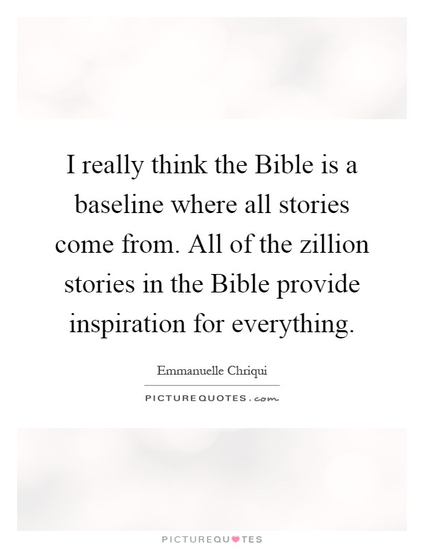 I really think the Bible is a baseline where all stories come from. All of the zillion stories in the Bible provide inspiration for everything Picture Quote #1