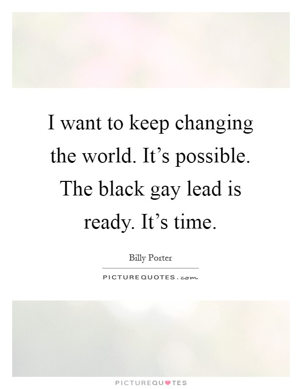 I want to keep changing the world. It's possible. The black gay lead is ready. It's time Picture Quote #1