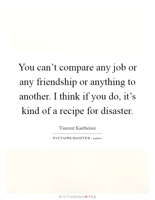 One Of A Kind Friend Quotes: You Can't Compare Any Job Or Any Friendship Or Anything To