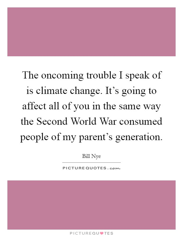 The oncoming trouble I speak of is climate change. It's going to affect all of you in the same way the Second World War consumed people of my parent's generation Picture Quote #1