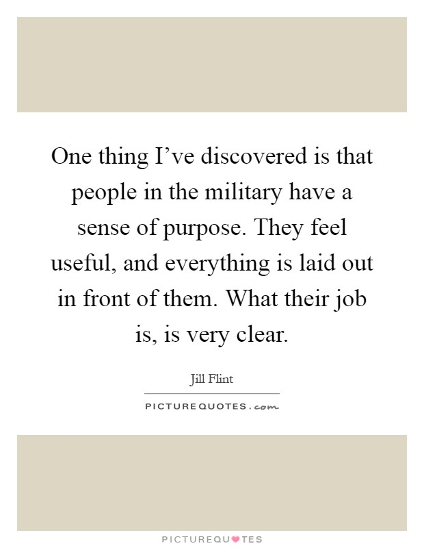 One thing I've discovered is that people in the military have a sense of purpose. They feel useful, and everything is laid out in front of them. What their job is, is very clear Picture Quote #1