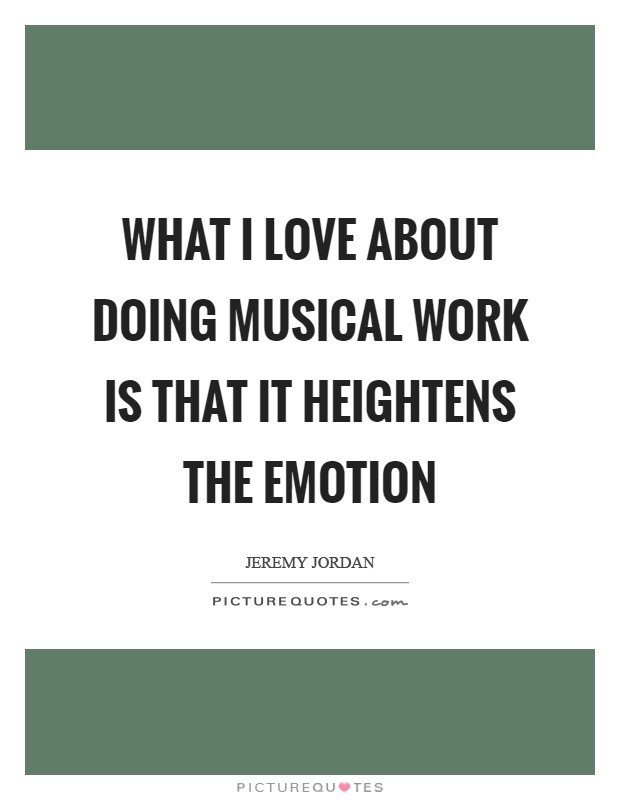 What I love about doing musical work is that it heightens the emotion Picture Quote #1