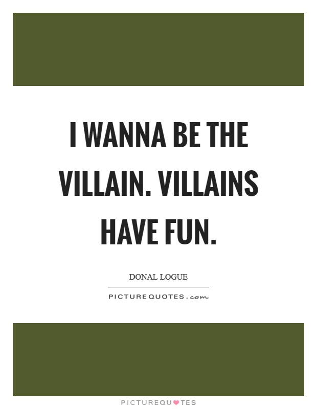 I wanna be the villain. Villains have fun Picture Quote #1