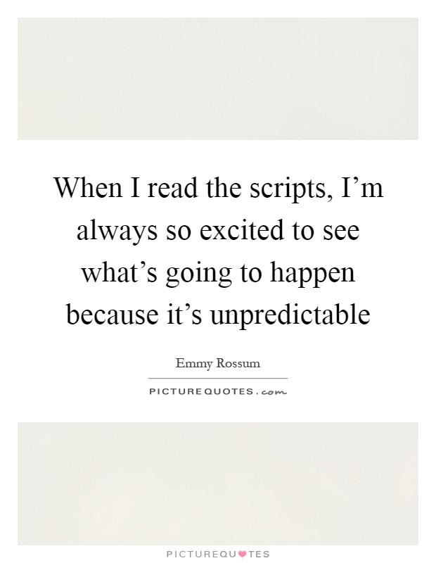 When I read the scripts, I'm always so excited to see what's going to happen because it's unpredictable Picture Quote #1