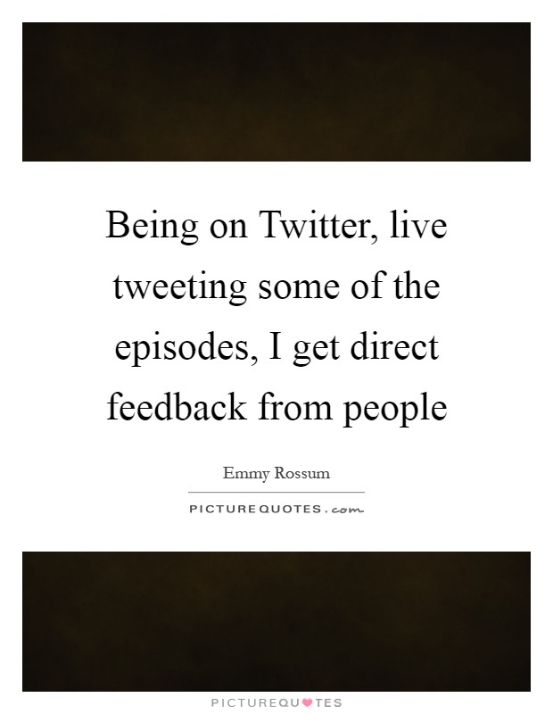 Being on Twitter, live tweeting some of the episodes, I get direct feedback from people Picture Quote #1