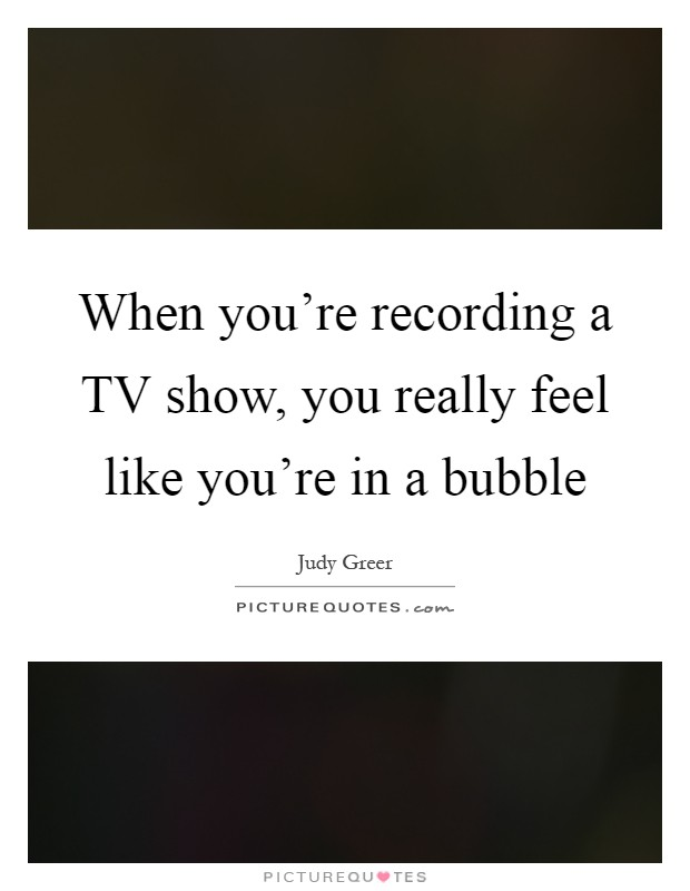 When you're recording a TV show, you really feel like you're in a bubble Picture Quote #1