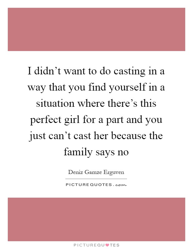 I didn't want to do casting in a way that you find yourself in a situation where there's this perfect girl for a part and you just can't cast her because the family says no Picture Quote #1