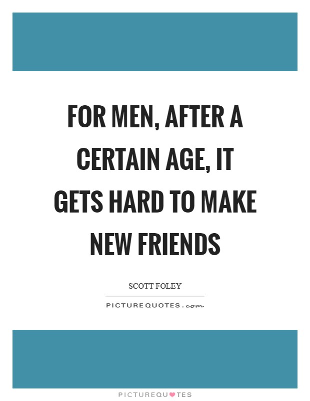 For men, after a certain age, it gets hard to make new friends Picture Quote #1