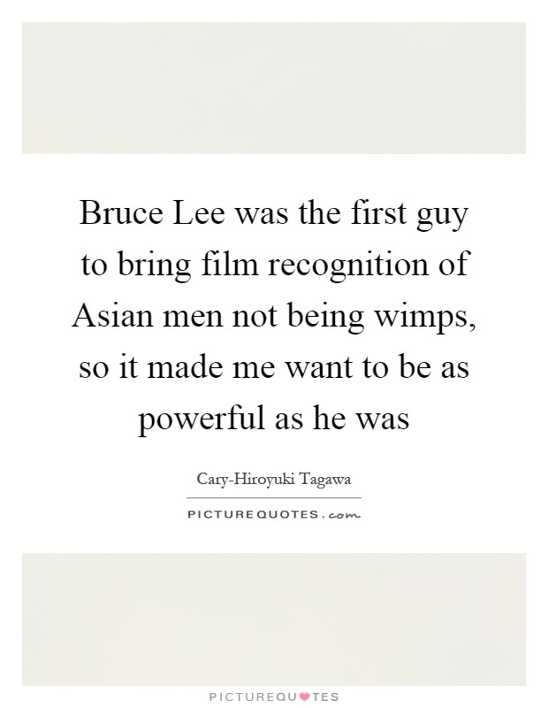 Bruce Lee was the first guy to bring film recognition of Asian men not being wimps, so it made me want to be as powerful as he was Picture Quote #1