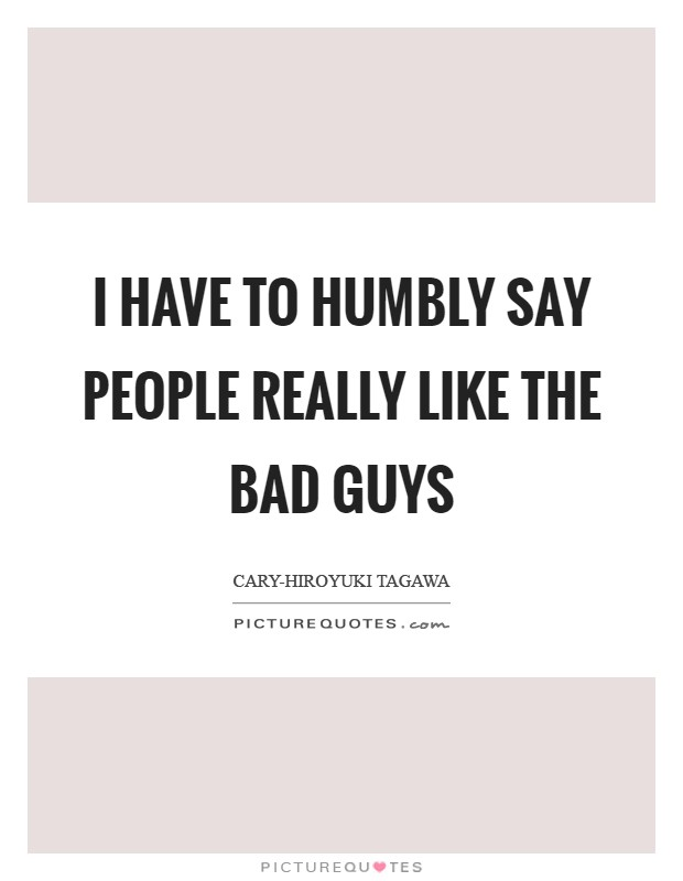 I have to humbly say people really like the bad guys Picture Quote #1