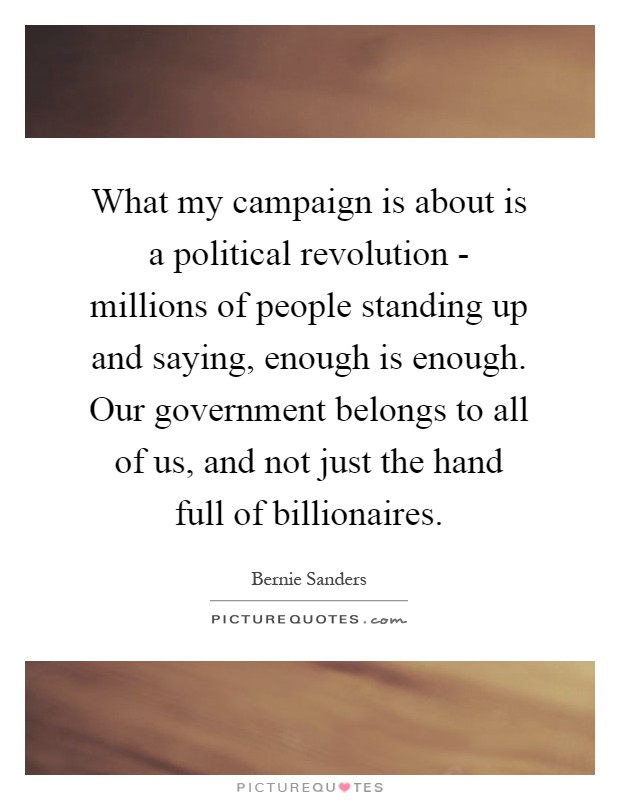 What my campaign is about is a political revolution - millions of people standing up and saying, enough is enough. Our government belongs to all of us, and not just the hand full of billionaires Picture Quote #1