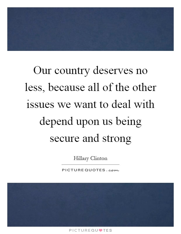 Our country deserves no less, because all of the other issues we want to deal with depend upon us being secure and strong Picture Quote #1