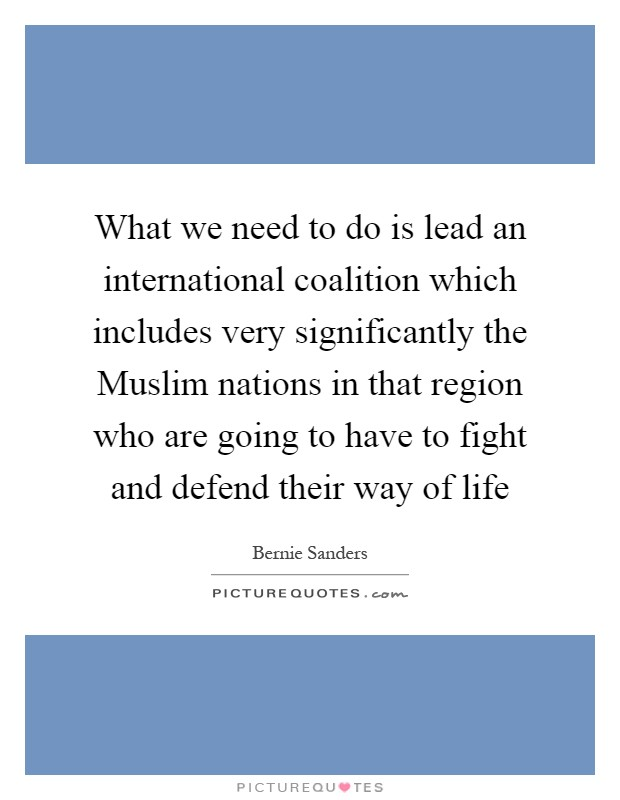 What we need to do is lead an international coalition which includes very significantly the Muslim nations in that region who are going to have to fight and defend their way of life Picture Quote #1