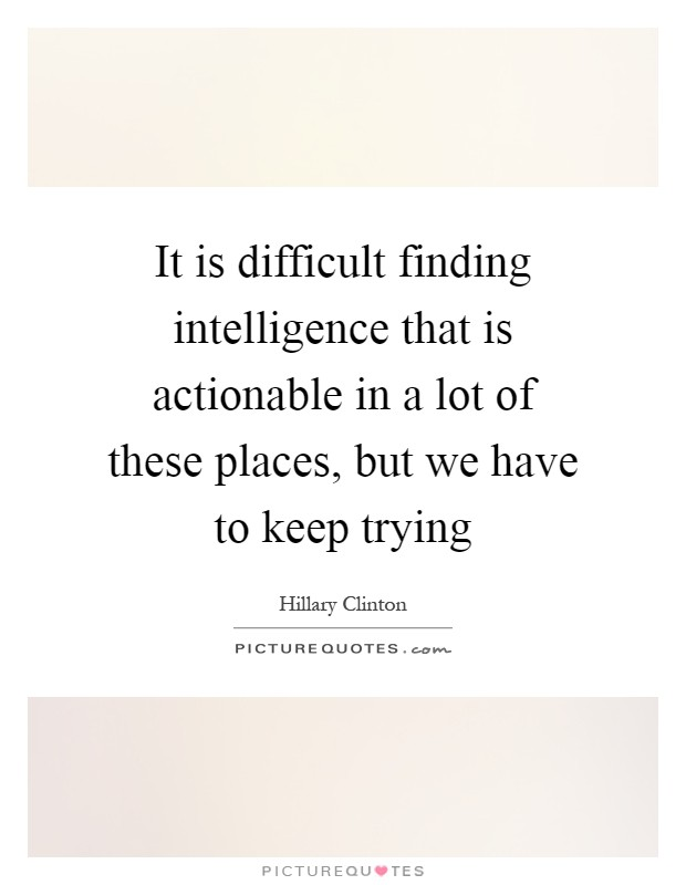 It is difficult finding intelligence that is actionable in a lot of these places, but we have to keep trying Picture Quote #1