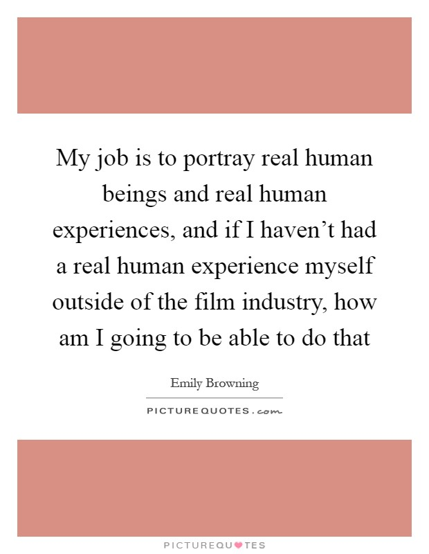 My job is to portray real human beings and real human experiences, and if I haven't had a real human experience myself outside of the film industry, how am I going to be able to do that Picture Quote #1