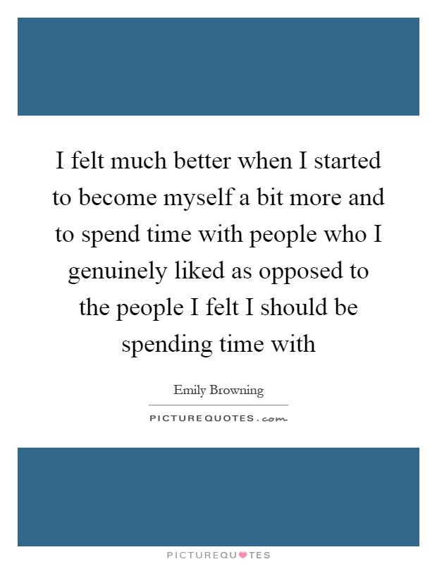 I felt much better when I started to become myself a bit more and to spend time with people who I genuinely liked as opposed to the people I felt I should be spending time with Picture Quote #1