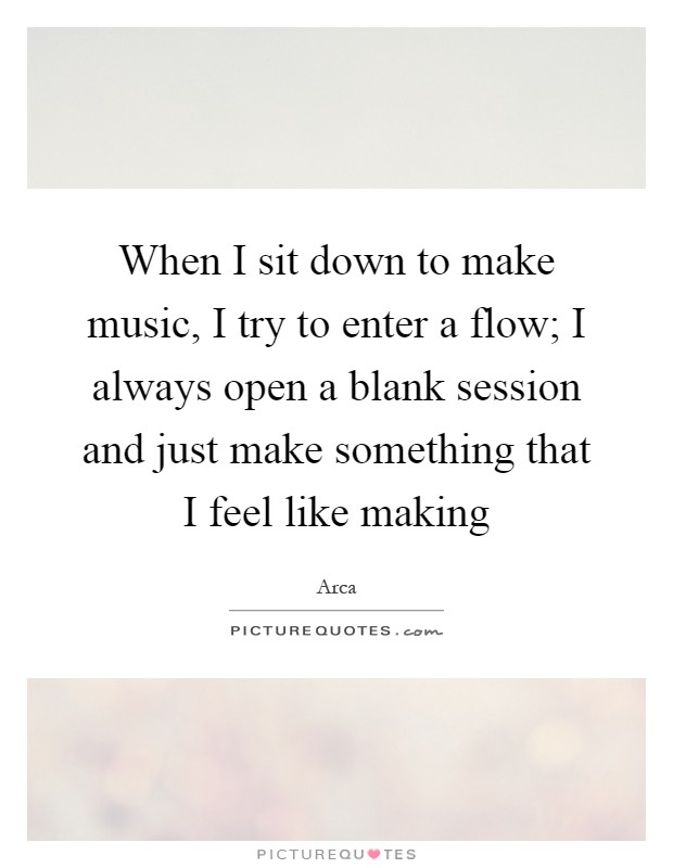 When I sit down to make music, I try to enter a flow; I always open a blank session and just make something that I feel like making Picture Quote #1