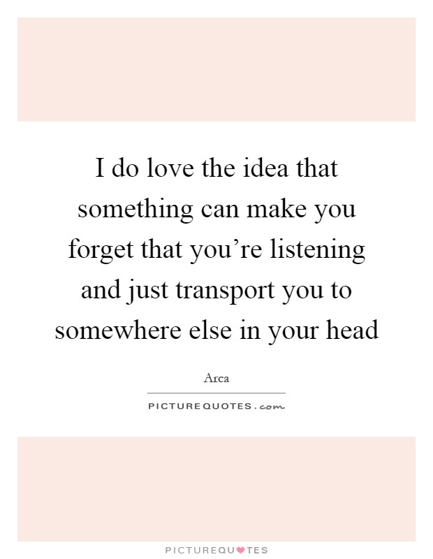 I do love the idea that something can make you forget that you're listening and just transport you to somewhere else in your head Picture Quote #1