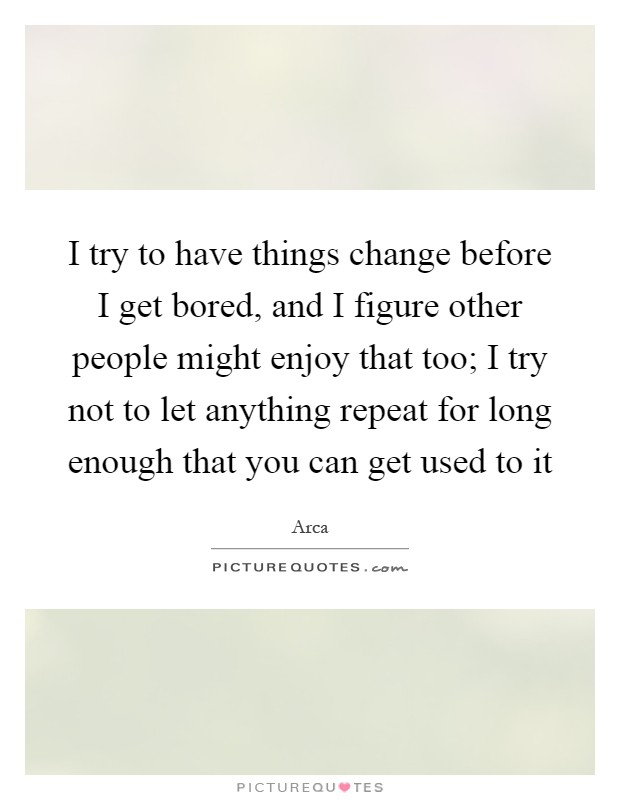 I try to have things change before I get bored, and I figure other people might enjoy that too; I try not to let anything repeat for long enough that you can get used to it Picture Quote #1