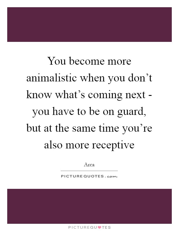 You become more animalistic when you don't know what's coming next - you have to be on guard, but at the same time you're also more receptive Picture Quote #1