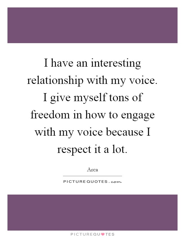 I have an interesting relationship with my voice. I give myself tons of freedom in how to engage with my voice because I respect it a lot Picture Quote #1