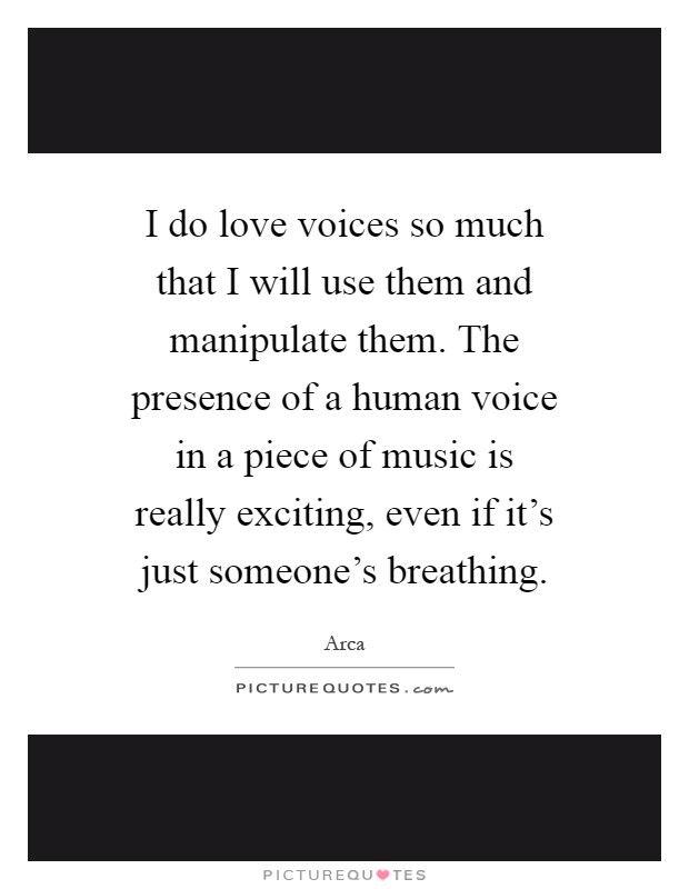 I do love voices so much that I will use them and manipulate them. The presence of a human voice in a piece of music is really exciting, even if it's just someone's breathing Picture Quote #1
