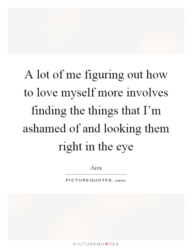 A lot of me figuring out how to love myself more involves finding the things that I'm ashamed of and looking them right in the eye Picture Quote #1