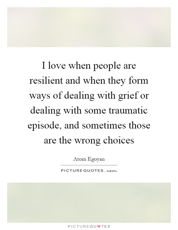 I love when people are resilient and when they form ways of dealing with grief or dealing with some traumatic episode, and sometimes those are the wrong choices Picture Quote #1