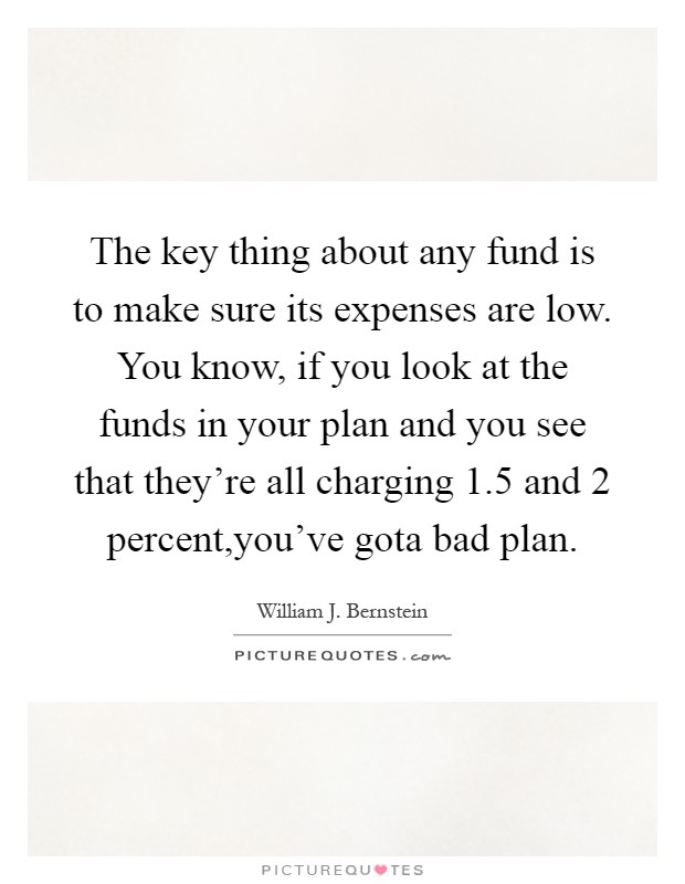 The key thing about any fund is to make sure its expenses are low. You know, if you look at the funds in your plan and you see that they're all charging 1.5 and 2 percent,you've gota bad plan Picture Quote #1