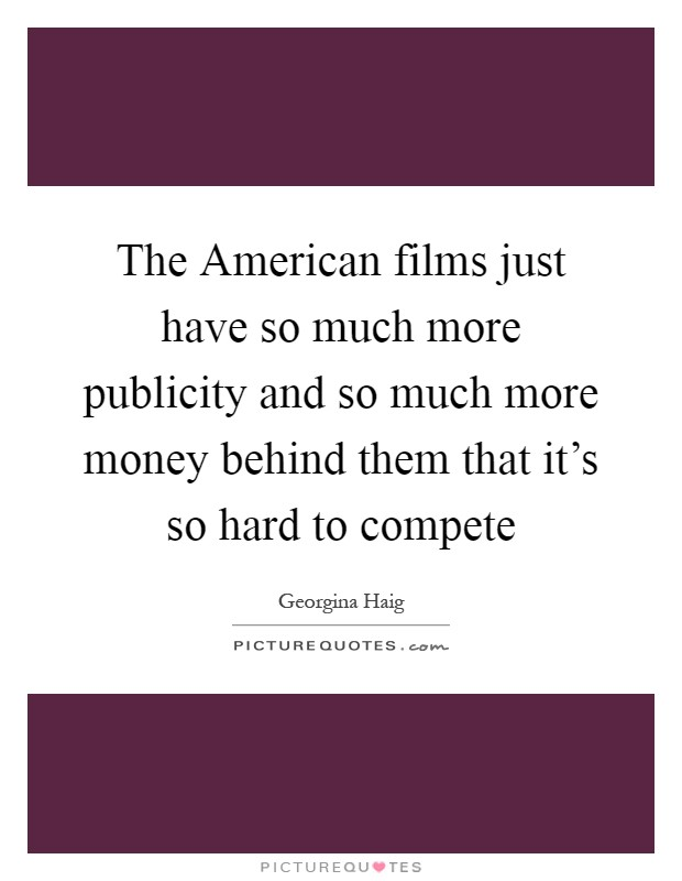 The American films just have so much more publicity and so much more money behind them that it's so hard to compete Picture Quote #1