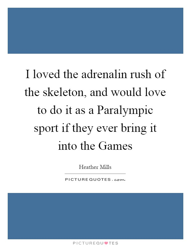 I loved the adrenalin rush of the skeleton, and would love to do it as a Paralympic sport if they ever bring it into the Games Picture Quote #1