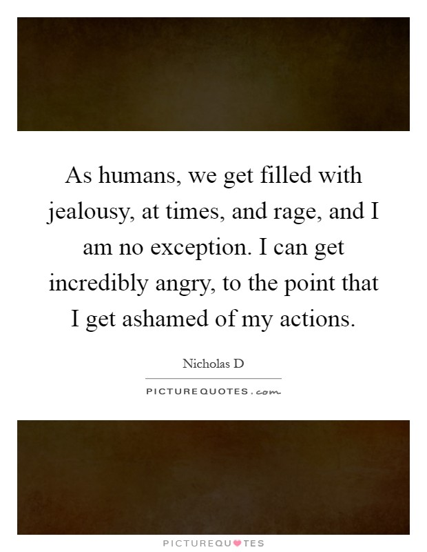 As humans, we get filled with jealousy, at times, and rage, and I am no exception. I can get incredibly angry, to the point that I get ashamed of my actions Picture Quote #1