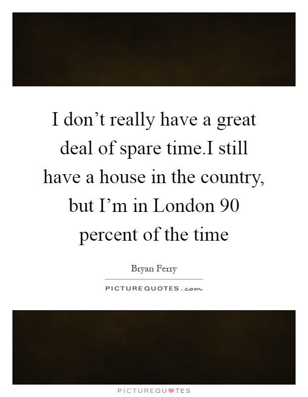 I don't really have a great deal of spare time.I still have a house in the country, but I'm in London 90 percent of the time Picture Quote #1