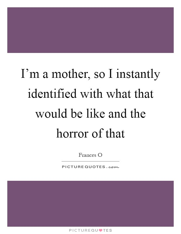 I'm a mother, so I instantly identified with what that would be like and the horror of that Picture Quote #1