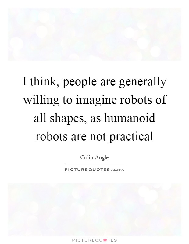 I think, people are generally willing to imagine robots of all shapes, as humanoid robots are not practical Picture Quote #1