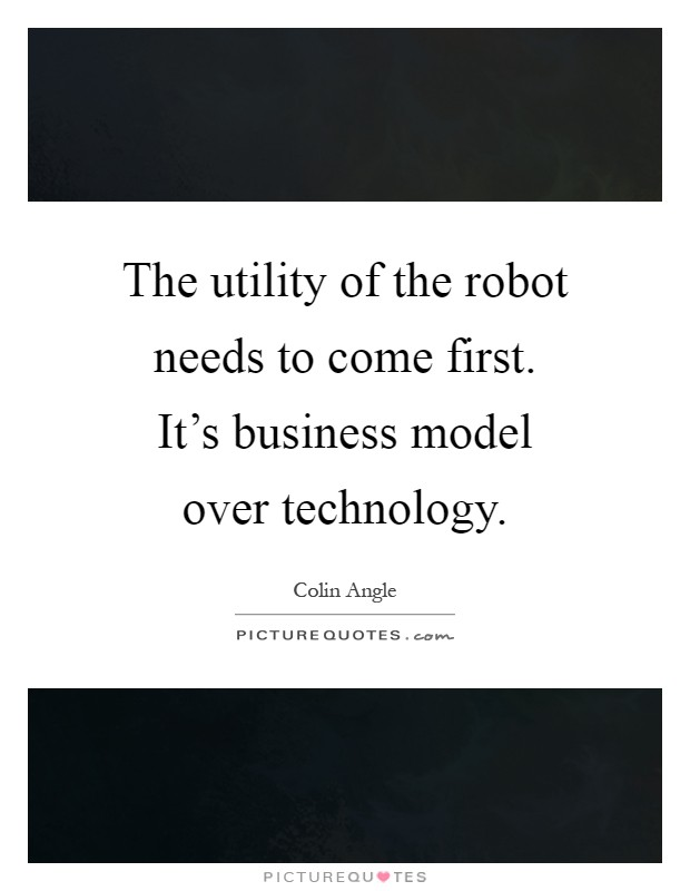 The utility of the robot needs to come first. It's business model over technology Picture Quote #1