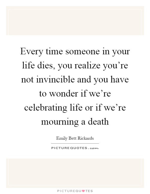 Every time someone in your life dies, you realize you're not invincible and you have to wonder if we're celebrating life or if we're mourning a death Picture Quote #1