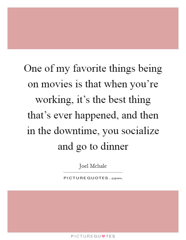 One of my favorite things being on movies is that when you're working, it's the best thing that's ever happened, and then in the downtime, you socialize and go to dinner Picture Quote #1