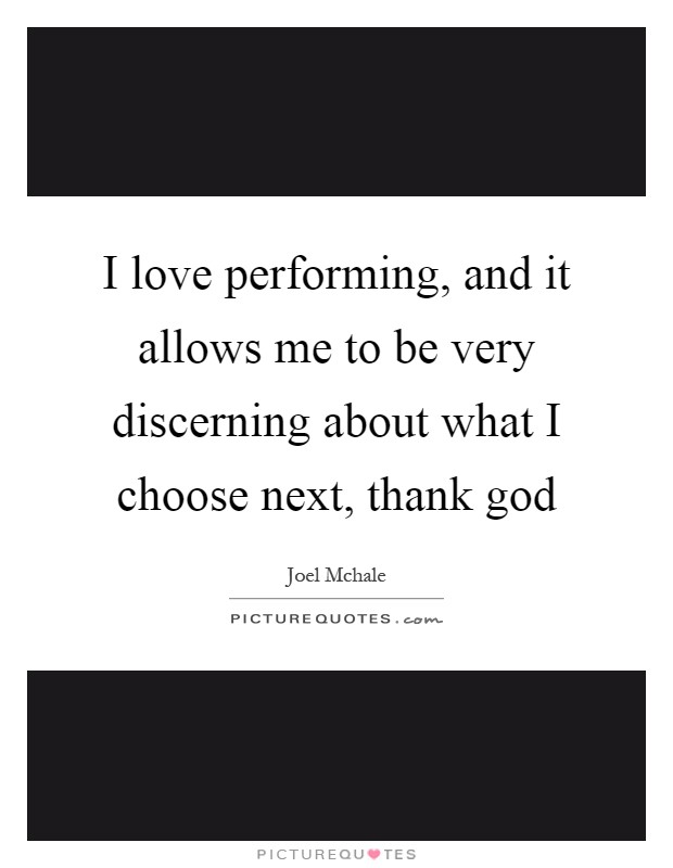 I love performing, and it allows me to be very discerning about what I choose next, thank god Picture Quote #1