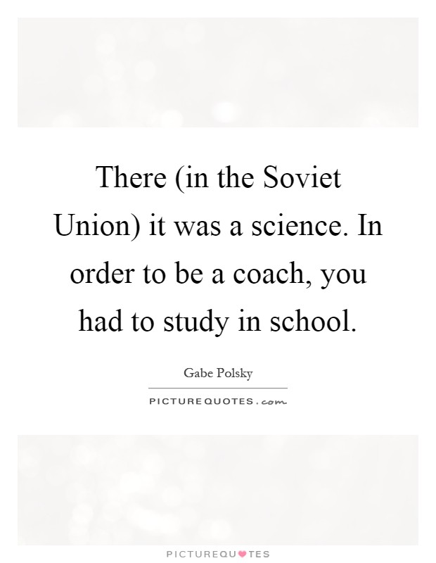 There (in the Soviet Union) it was a science. In order to be a coach, you had to study in school Picture Quote #1
