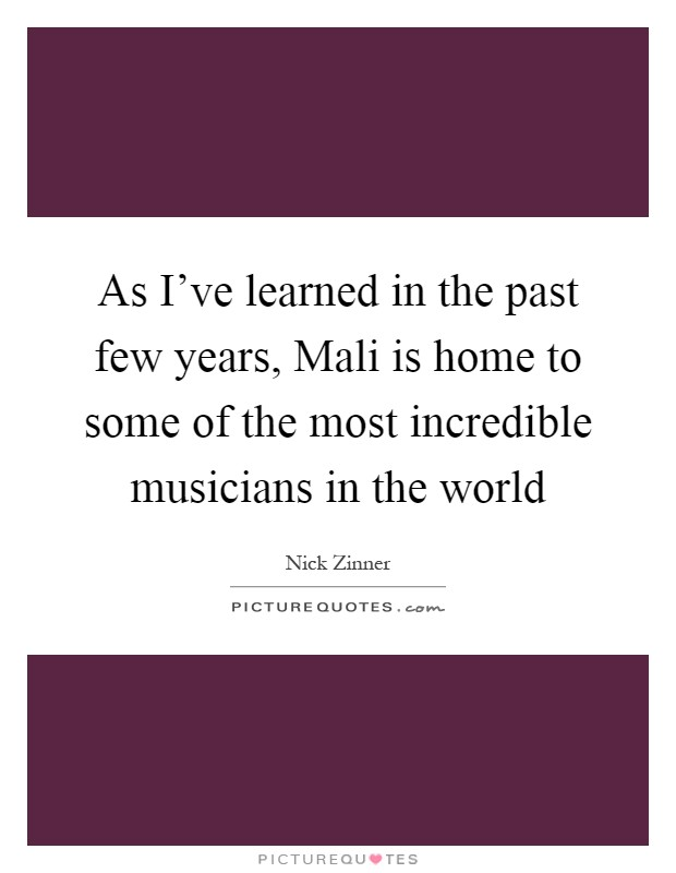 As I've learned in the past few years, Mali is home to some of the most incredible musicians in the world Picture Quote #1