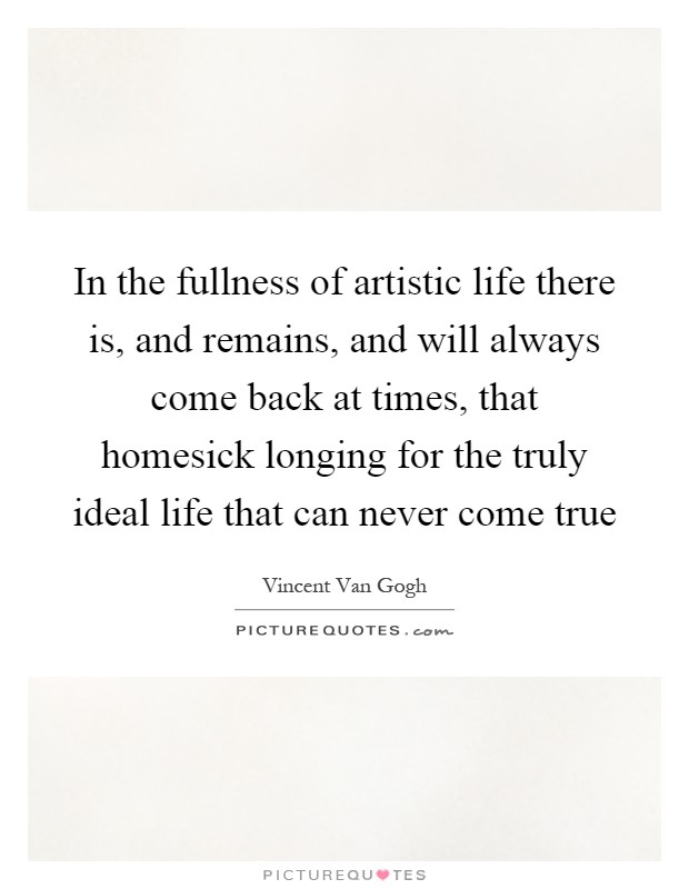 In the fullness of artistic life there is, and remains, and will always come back at times, that homesick longing for the truly ideal life that can never come true Picture Quote #1