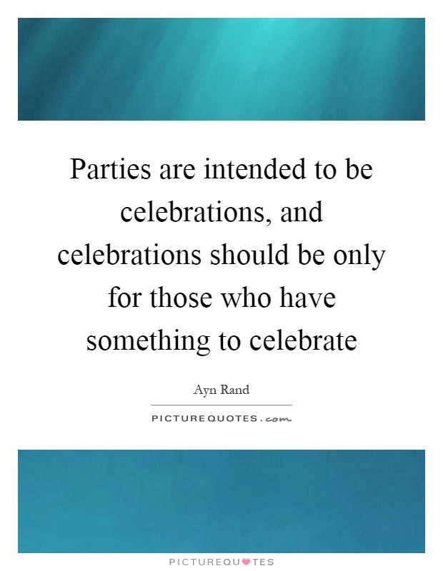 Parties are intended to be celebrations, and celebrations should be only for those who have something to celebrate Picture Quote #1