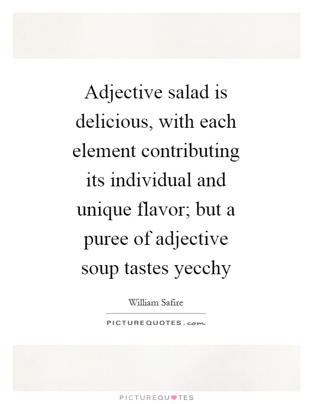 Adjective salad is delicious, with each element contributing its individual and unique flavor; but a puree of adjective soup tastes yecchy Picture Quote #1