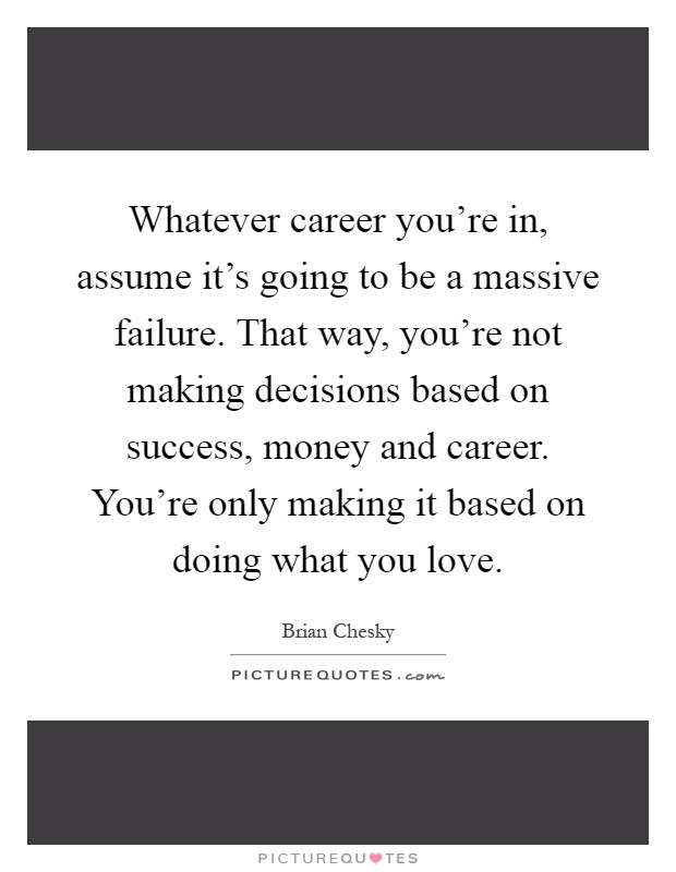 Whatever career you're in, assume it's going to be a massive failure. That way, you're not making decisions based on success, money and career. You're only making it based on doing what you love Picture Quote #1
