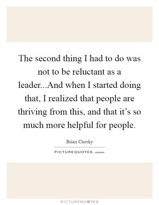 The second thing I had to do was not to be reluctant as a leader...And when I started doing that, I realized that people are thriving from this, and that it's so much more helpful for people Picture Quote #1