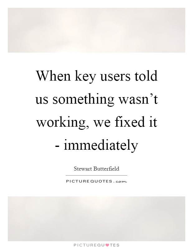 When key users told us something wasn't working, we fixed it - immediately Picture Quote #1