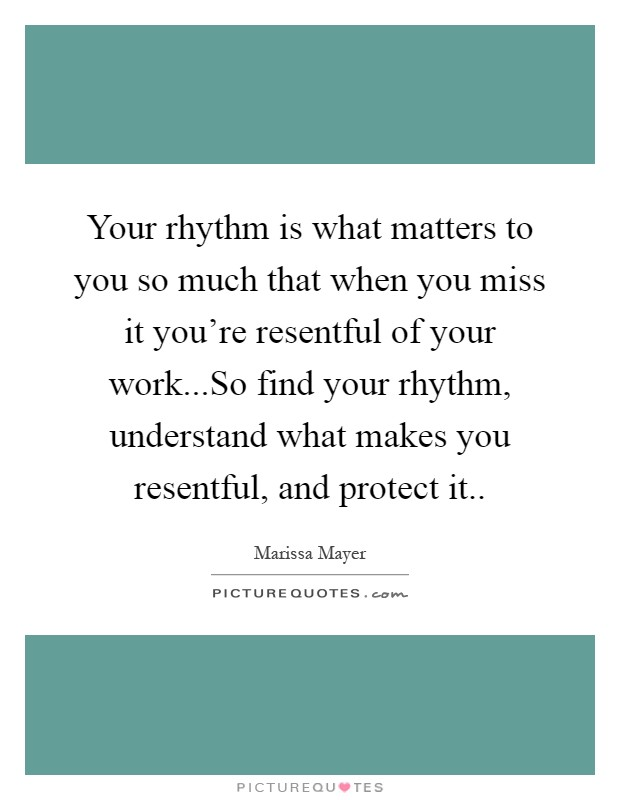 Your rhythm is what matters to you so much that when you miss it you're resentful of your work...So find your rhythm, understand what makes you resentful, and protect it Picture Quote #1