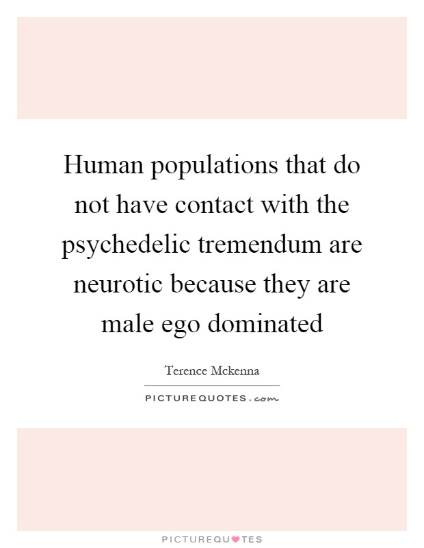 Human populations that do not have contact with the psychedelic tremendum are neurotic because they are male ego dominated Picture Quote #1