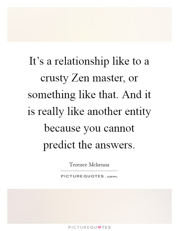 It's a relationship like to a crusty Zen master, or something like that. And it is really like another entity because you cannot predict the answers Picture Quote #1